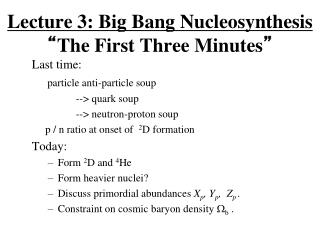 "Lecture 3: Big Bang Nucleosynthesis "" The First Three Minutes """