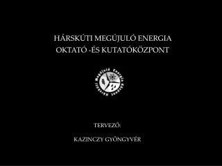 HÁRSKÚTI MEGÚJULÓ ENERGIA  OKTATÓ -ÉS KUTATÓKÖZPONT