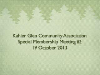 Kahler Glen Community Association  Special Membership Meeting  #2 19 October 2013