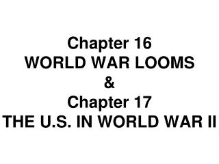 Chapter 16  WORLD WAR LOOMS & Chapter 17 THE U.S. IN WORLD WAR II