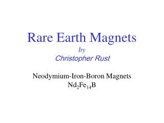 Rare Earth Magnets by  Christopher Rust Neodymium-Iron-Boron Magnets Nd 2 Fe 14 B