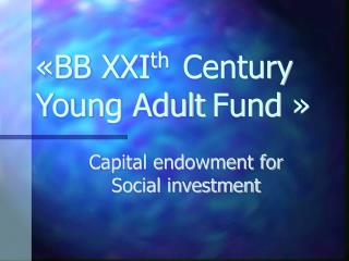 «BB XXI th   Century Young Adult Fund »