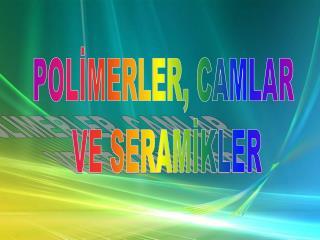 POLİMERLER, CAMLAR  VE SERAMİKLER