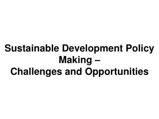 Sustainable Development Policy Making �  Challenges and Opportunities