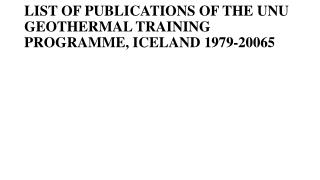 LIST OF PUBLICATIONS OF THE UNU GEOTHERMAL TRAINING PROGRAMME, ICELAND 1979-200 65