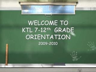 WELCOME TO  KTL 7-12 th   GRADE ORIENTATION