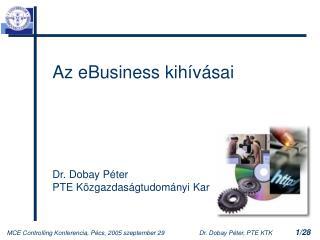 Az eBusiness kihívásai Dr. Dobay Péter PTE Közgazdaságtudományi Kar