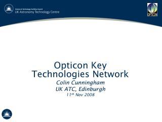 Opticon Key Technologies Network Colin Cunningham UK ATC, Edinburgh 11 th  Nov 2008