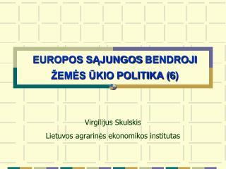 EUROPOS SĄJUNGOS  BENDROJI  ŽEMĖS ŪKIO POLITIKA ( 6 )