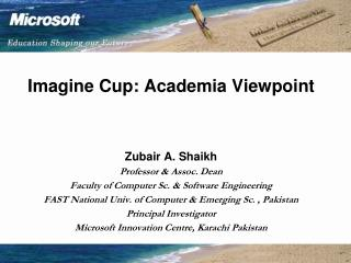 Imagine Cup: Academia Viewpoint    Zubair A. Shaikh Professor  Assoc. Dean  Faculty of Computer Sc.  Software Engineerin