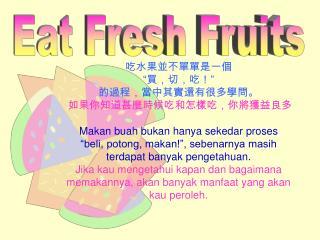 """吃水果並不單單是一個 """"買,切,吃!"""" 的過程,當中其實還有很多學問 。 如果你知道甚麼時候吃和怎樣吃,你將獲益良多 Makan buah bukan hanya sekedar proses"""