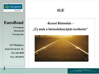 EuroBond A Groupama  Biztosító Rt Vezérügynöke 1137 Budapest,  Szent István krt. 22. Tel: 225-0038