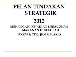 PELAN TINDAKAN STRATEGIK 2012  MENANGANI KEJADIAN KERACUNAN MAKANAN DI SEKOLAH