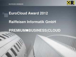 EuroCloud Award 2012 Raiffeisen Informatik GmbH PREMIUM n BUSINESS|CLOUD