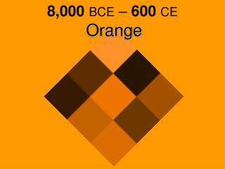 8,000 BCE  –  600 CE Orange