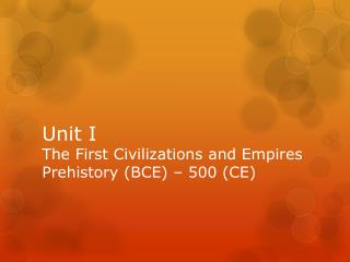 Unit I The First Civilizations and Empires Prehistory (BCE) � 500 (CE)