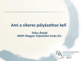 Ami a sikeres pályázathoz kell Szőcs Árpád MAPI Magyar Fejlesztési Iroda Zrt.