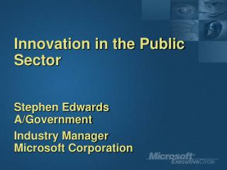 Innovation in the Public Sector Stephen Edwards A/Government