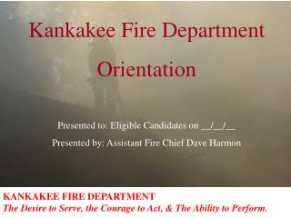 KANKAKEE FIRE DEPARTMENT The Desire to Serve, the Courage to Act, & The Ability to Perform.
