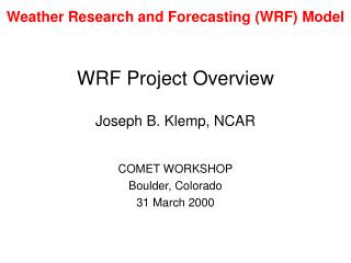 WRF Project Overview Joseph B. Klemp, NCAR COMET WORKSHOP Boulder, Colorado 31 March 2000