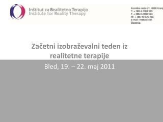 Začetni izobraževalni teden iz realitetne terapije Bled, 19. – 22. maj 2011
