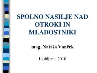 SPOLNO NASILJE NAD OTROKI IN MLADOSTNIKI mag. Nataša Vanček Ljubljana, 2010