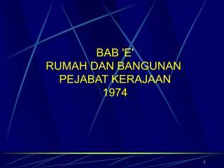 BAB 'E' RUMAH DAN BANGUNAN  PEJABAT KERAJAAN 1974