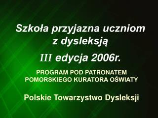 Szkola przyjazna uczniom z dysleksja  III edycja 2006r.