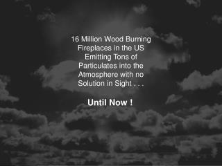 16 Million Wood Burning Fireplaces in the US Emitting Tons of Particulates into the Atmosphere with no Solution in Sight