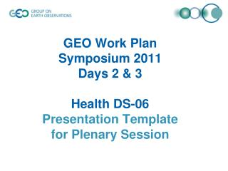 GEO Work Plan  Symposium 2011  Days 2 & 3 Health DS-06 Presentation Template  for Plenary Session