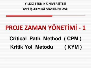PROJE ZAMAN YÖNETİMİ - 1 Critical  Path  Method  ( CPM ) Kritik Yol  Metodu        ( KYM )
