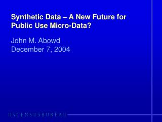 Synthetic Data � A New Future for Public Use Micro-Data?