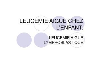 LEUCEMIE AIGUE CHEZ L'ENFANT.