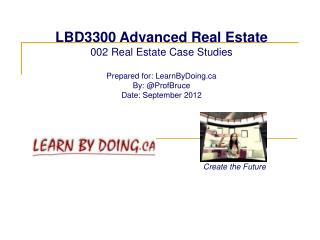 LBD3300 Advanced Real Estate 002 Real Estate Case Studies Prepared for: LearnByDoing