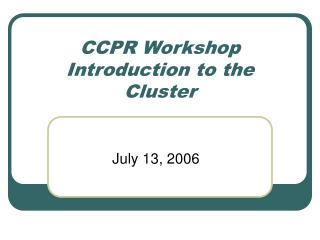 CCPR Workshop Introduction to the Cluster