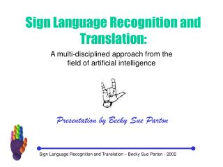 Sign Language Recognition and Translation � Becky Sue Parton - 2002