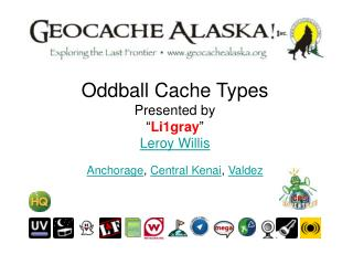 "Oddball Cache Types Presented by "" Li1gray "" Leroy Willis Anchorage ,  Central Kenai ,  Valdez"