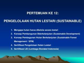 PERTEMUAN KE 12: PENGELOLAAN HUTAN LESTARI (SUSTAINABLE)