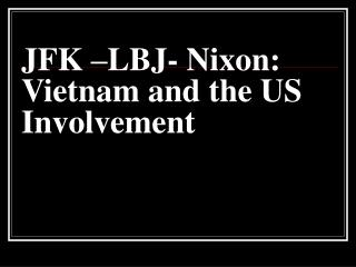 JFK –LBJ- Nixon: Vietnam and the US Involvement