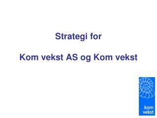 Strategi for  Kom vekst AS og Kom vekst