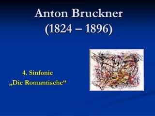Anton Bruckner  (1824 – 1896)