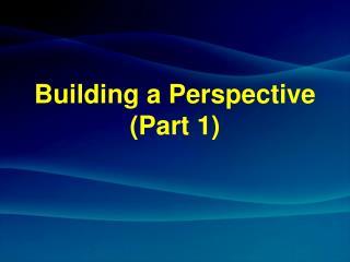 Building a Perspective (Part 1)