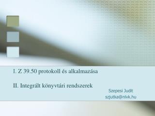 I.  Z 39.50 protokoll és alkalmazása II. Integrált könyvtári rendszerek
