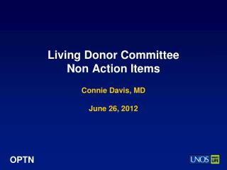 Living Donor Committee  Non Action Items Connie Davis, MD June 26, 2012