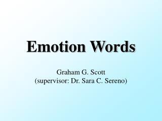 Emotion Words Graham G. Scott (supervisor: Dr. Sara C. Sereno)