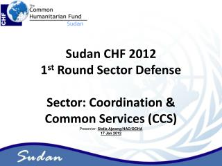 Sudan CHF 2012  1 st  Round Sector Defense Sector: Coordination & Common Services (CCS)