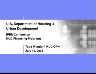 U.S. Department of Housing   Urban Development   IPED Conference HUD Financing Programs      Todd Wendorf, HUD OPHI