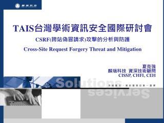TAIS 台灣學術資訊安全國際研討會 CSRF( 跨站偽冒請求 ) 攻擊的分析與防護  Cross-Site Request Forgery Threat and Mitigatio n