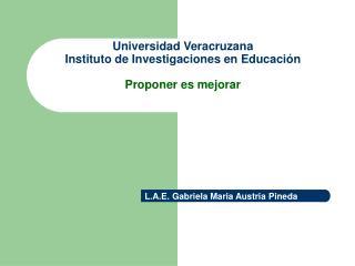 Universidad Veracruzana Instituto de Investigaciones en Educación Proponer es mejorar