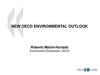 NEW OECD ENVIRONMENTAL OUTLOOK     Roberto Mart n-Hurtado Environment Directorate, OECD